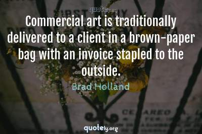 Photo Quote of Commercial art is traditionally delivered to a client in a brown-paper bag with an invoice stapled to the outside.