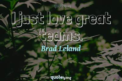 Photo Quote of I just love great teams.
