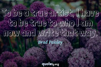 Photo Quote of To be a true artist, I have to be true to who I am now and write that way.