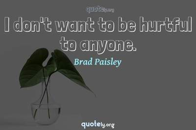 Photo Quote of I don't want to be hurtful to anyone.