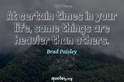 Photo Quote of At certain times in your life, some things are heavier than others.