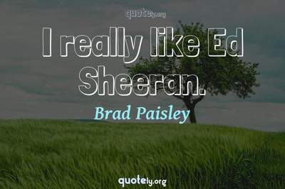Photo Quote of I really like Ed Sheeran.