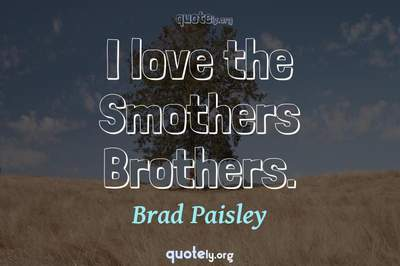 Photo Quote of I love the Smothers Brothers.
