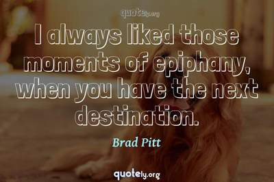 Photo Quote of I always liked those moments of epiphany, when you have the next destination.