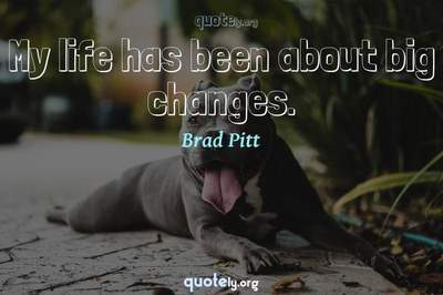 Photo Quote of My life has been about big changes.