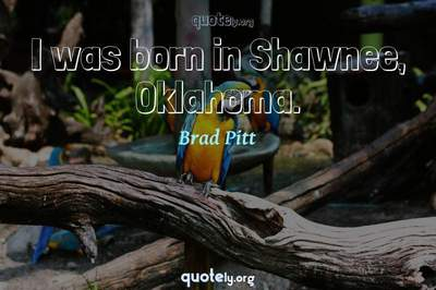 Photo Quote of I was born in Shawnee, Oklahoma.