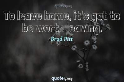Photo Quote of To leave home, it's got to be worth leaving.