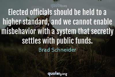 Photo Quote of Elected officials should be held to a higher standard, and we cannot enable misbehavior with a system that secretly settles with public funds.