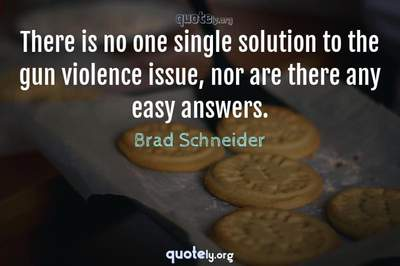 Photo Quote of There is no one single solution to the gun violence issue, nor are there any easy answers.