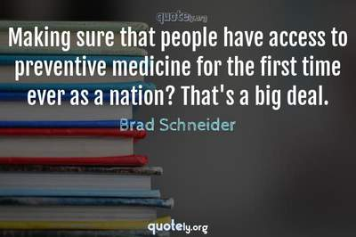 Photo Quote of Making sure that people have access to preventive medicine for the first time ever as a nation? That's a big deal.
