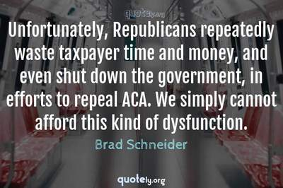 Photo Quote of Unfortunately, Republicans repeatedly waste taxpayer time and money, and even shut down the government, in efforts to repeal ACA. We simply cannot afford this kind of dysfunction.