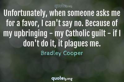 Photo Quote of Unfortunately, when someone asks me for a favor, I can't say no. Because of my upbringing - my Catholic guilt - if I don't do it, it plagues me.