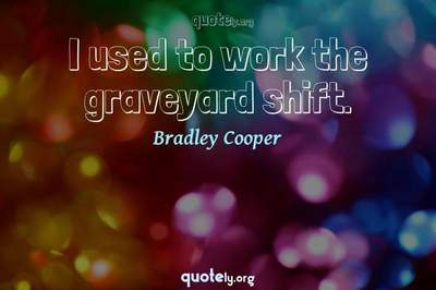 Photo Quote of I used to work the graveyard shift.