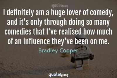 Photo Quote of I definitely am a huge lover of comedy, and it's only through doing so many comedies that I've realised how much of an influence they've been on me.