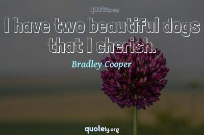 Photo Quote of I have two beautiful dogs that I cherish.