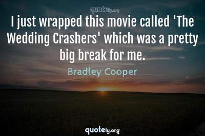 Photo Quote of I just wrapped this movie called 'The Wedding Crashers' which was a pretty big break for me.