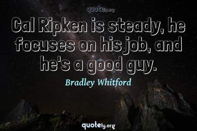 Photo Quote of Cal Ripken is steady, he focuses on his job, and he's a good guy.