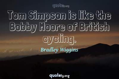 Photo Quote of Tom Simpson is like the Bobby Moore of British cycling.