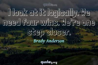 Photo Quote of I look at it logically. We need four wins. We're one step closer.