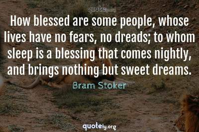 Photo Quote of How blessed are some people, whose lives have no fears, no dreads; to whom sleep is a blessing that comes nightly, and brings nothing but sweet dreams.