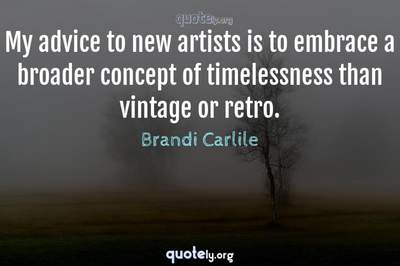 Photo Quote of My advice to new artists is to embrace a broader concept of timelessness than vintage or retro.