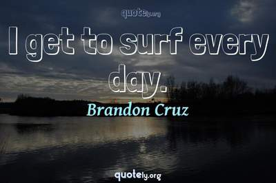 Photo Quote of I get to surf every day.