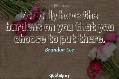 Photo Quote of You only have the burdens on you that you choose to put there.