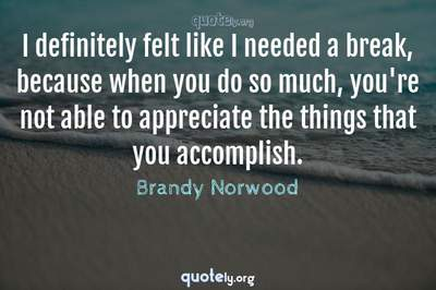 Photo Quote of I definitely felt like I needed a break, because when you do so much, you're not able to appreciate the things that you accomplish.