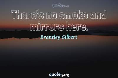 Photo Quote of There's no smoke and mirrors here.
