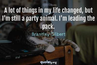 Photo Quote of A lot of things in my life changed, but I'm still a party animal. I'm leading the pack.