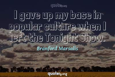 Photo Quote of I gave up my base in popular culture when I left the Tonight Show.