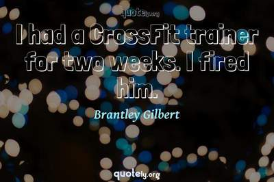 Photo Quote of I had a CrossFit trainer for two weeks. I fired him.