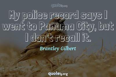 Photo Quote of My police record says I went to Panama City, but I don't recall it.