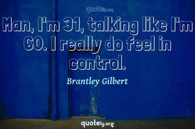 Photo Quote of Man, I'm 31, talking like I'm 60. I really do feel in control.