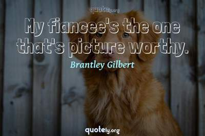 Photo Quote of My fiancee's the one that's picture worthy.