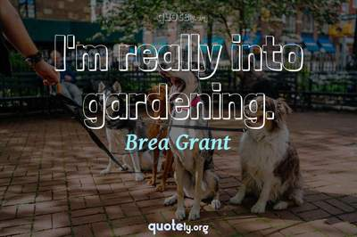Photo Quote of I'm really into gardening.