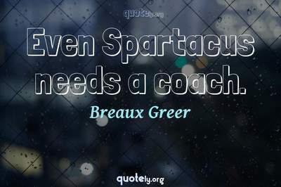 Photo Quote of Even Spartacus needs a coach.