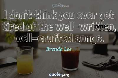 Photo Quote of I don't think you ever get tired of the well-written, well-crafted songs.