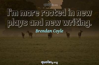 Photo Quote of I'm more rooted in new plays and new writing.