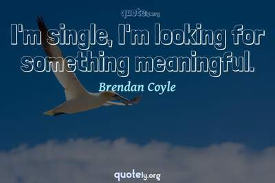 Photo Quote of I'm single, I'm looking for something meaningful.