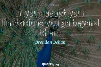 Photo Quote of If you accept your limitations you go beyond them.