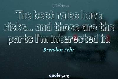 Photo Quote of The best roles have risks... and those are the parts I'm interested in.