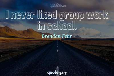 Photo Quote of I never liked group work in school.