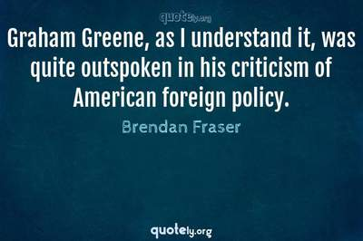 Photo Quote of Graham Greene, as I understand it, was quite outspoken in his criticism of American foreign policy.