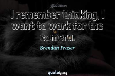 Photo Quote of I remember thinking, I want to work for the camera.