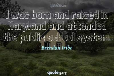 Photo Quote of I was born and raised in Maryland and attended the public school system.
