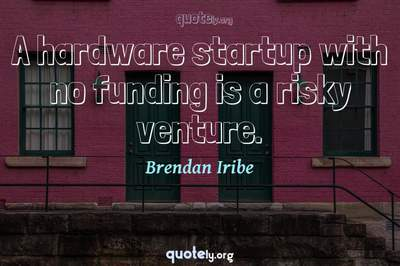 Photo Quote of A hardware startup with no funding is a risky venture.
