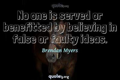 Photo Quote of No one is served or benefitted by believing in false or faulty ideas.