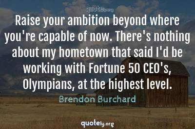 Photo Quote of Raise your ambition beyond where you're capable of now. There's nothing about my hometown that said I'd be working with Fortune 50 CEO's, Olympians, at the highest level.