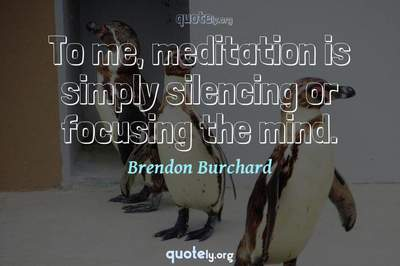 Photo Quote of To me, meditation is simply silencing or focusing the mind.